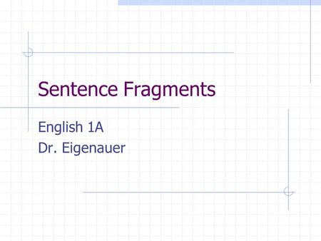 "Sentence Fragments English 1A Dr. Eigenauer. Sentence Fragments Phrases that lack a subject or a verb or both. Example lacking subject: ""Wouldn't do that!"""
