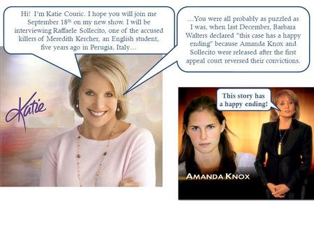 Hi! I'm Katie Couric. I hope you will join me September 18 th on my new show. I will be interviewing Raffaele Sollecito, one of the accused killers of.