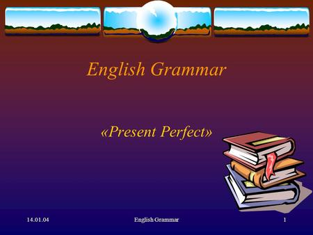 14.01.04English Grammar1 English Grammar «Present Perfect»