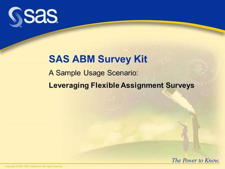 Copyright © 2005, SAS Institute Inc. All rights reserved. SAS ABM Survey Kit A Sample Usage Scenario: Leveraging Flexible Assignment Surveys.