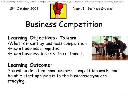 Business Competition Learning Objectives: To learn: What is meant by business competition How a business competes How a business targets its customers.