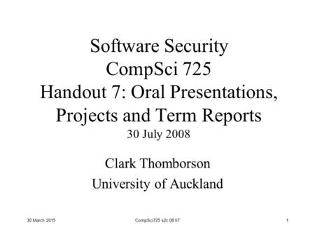 30 March 2015CompSci725 s2c 08 h71 Software Security CompSci 725 Handout 7: Oral Presentations, Projects and Term Reports 30 July 2008 Clark Thomborson.
