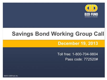 ©2013 D2DFund, Inc. Savings Bond Working Group Call December 19, 2013 Toll free: 1-800-704-9804 Pass code: 772520#