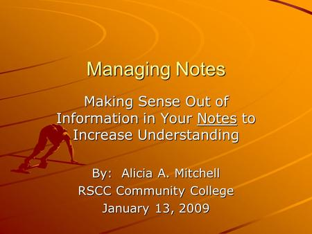 Managing Notes Making Sense Out of Information in Your Notes to Increase Understanding By: Alicia A. Mitchell RSCC Community College January 13, 2009.