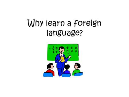 Why learn a foreign language?. Here are 20 reasons: Businesses need languages A language broadens your choice of career Languages develop your communication.