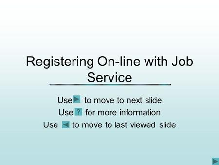 Registering On-line with Job Service Use to move to next slide Use for more information Use to move to last viewed slide.