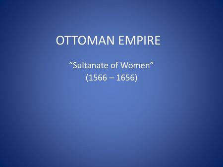 "OTTOMAN EMPIRE ""Sultanate of Women"" (1566 – 1656)."