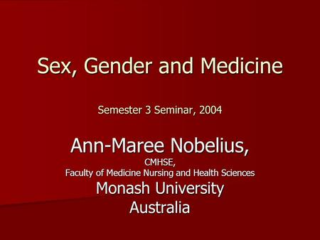 Sex, Gender and Medicine Semester 3 Seminar, 2004 Ann-Maree Nobelius, CMHSE, Faculty of Medicine Nursing and Health Sciences Monash University Australia.