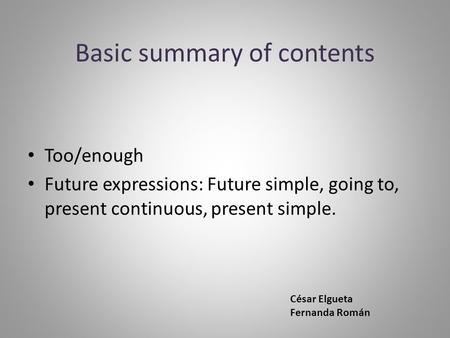 Basic summary of contents Too/enough Future expressions: Future simple, going to, present continuous, present simple. César Elgueta Fernanda Román.