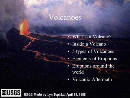 Volcanoes What is a Volcano? Inside a Volcano 5 types of Volcanoes Elements of Eruptions Eruptions around the world Volcanic Aftermath.