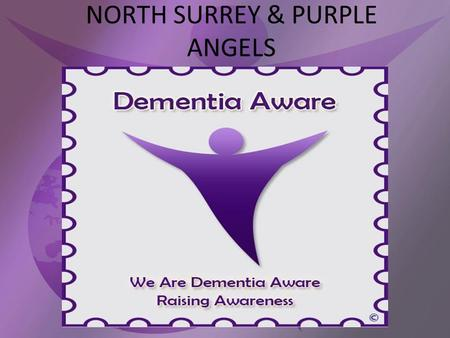 NORTH SURREY & PURPLE ANGELS. What is Dementia? Dementia is a common condition that affects about 800,000 people in the UK. The risk of developing dementia.
