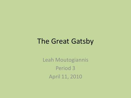 The Great Gatsby Leah Moutogiannis Period 3 April 11, 2010.
