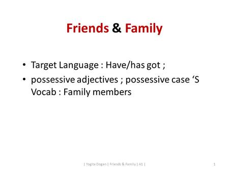 Friends & Family Target Language : Have/has got ; possessive adjectives ; possessive case 'S Vocab : Family members | Yogita Dogan | Friends & Family |