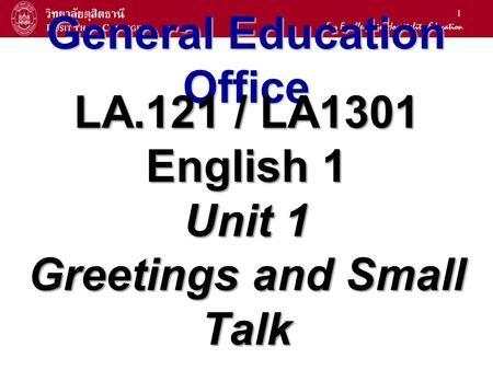 1 General Education Office LA.121 / LA1301 English 1 Unit 1 Greetings and Small Talk.