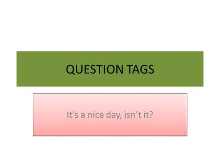 QUESTION TAGS It's a nice day, isn't it?.