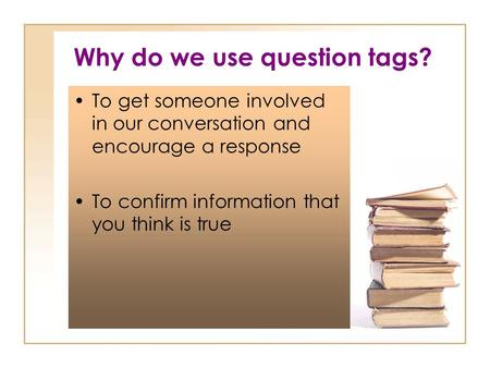 Why do we use question tags? To get someone involved in our conversation and encourage a response To confirm information that you think is true.