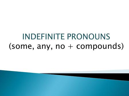 "INDEFINITE PRONOUNS (some, any, no + compounds). When do we use some and any? What about the word ""no""? SOMEANY AFFIRMATIVENEGATIVE INTERROGATIVE There's."