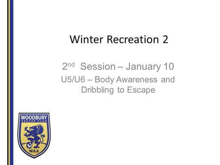 Winter Recreation 2 2 nd Session – January 10 U5/U6 – Body Awareness and Dribbling to Escape.
