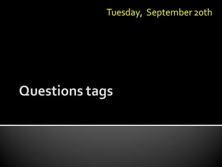 Tuesday, September 20th.  A tag question is a sentence with a question phrase connected at the end. Example: It's windy today, isn't it? Sentence partTag.