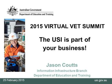 Usi.gov.au The USI is part of your business! Jason Coutts Information Infrastructure Branch Department of Education and Training 25 February 2015 2015.