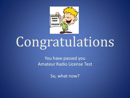 Congratulations You have passed you Amateur Radio License Test So, what now?