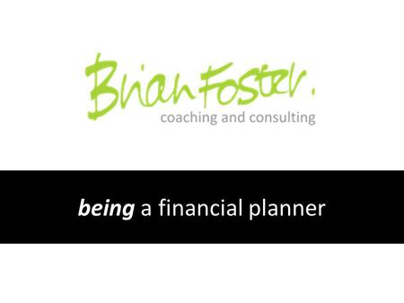 Being a financial planner. When I should have been listening I talked a lot...