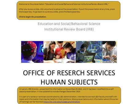 "OFFICE OF RESERCH SERVICES HUMAN SUBJECTS Education and Social/Behavioral Science Institutional Review Board (IRB) Welcome to the presentation ""Education."