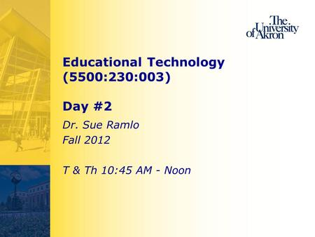 Educational Technology (5500:230:003) Day #2 Dr. Sue Ramlo Fall 2012 T & Th 10:45 AM - Noon.