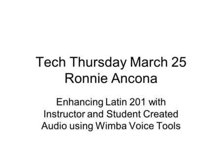 Tech Thursday March 25 Ronnie Ancona Enhancing Latin 201 with Instructor and Student Created Audio using Wimba Voice Tools.