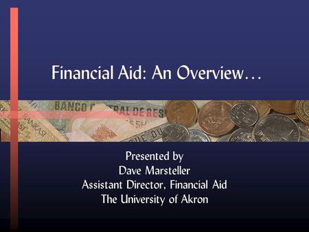 Financial Aid: An Overview… Presented by Dave Marsteller Assistant Director, Financial Aid The University of Akron.