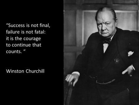 """Success is not final, failure is not fatal: it is the courage to continue that counts. "" Winston Churchill."