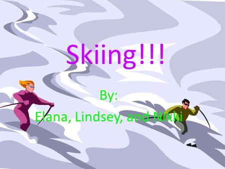 Skiing!!! By: Elana, Lindsey, and Nikki. Introduction: Have you ever heard of skiing? Well if you haven't, this is the presentation for you! Skiing can.