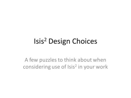 Isis 2 Design Choices A few puzzles to think about when considering use of Isis 2 in your work.