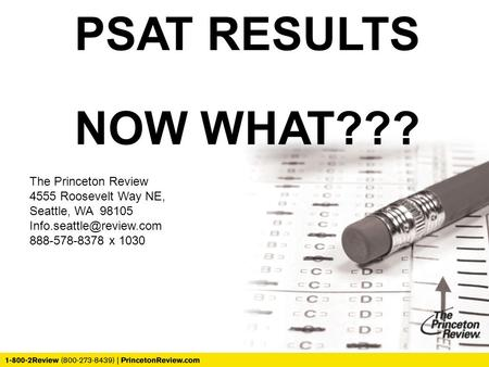 PSAT RESULTS NOW WHAT??? The Princeton Review 4555 Roosevelt Way NE, Seattle, WA 98105 888-578-8378 x 1030.