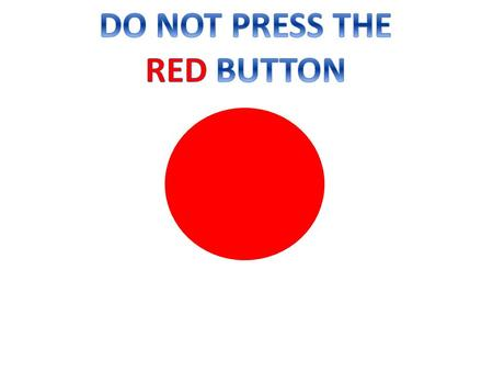 Do not click the red button! I TOLD YOU NOT TO PRESS IT!