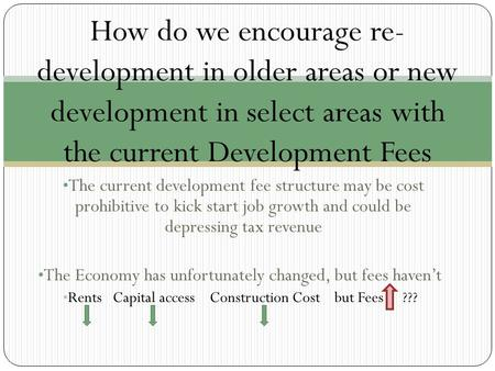 The current development fee structure may be cost prohibitive to kick start job growth and could be depressing tax revenue The Economy has unfortunately.