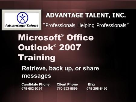 "Microsoft ® Office Outlook ® 2007 Training Retrieve, back up, or share messages ADVANTAGE TALENT, INC. ""Professionals Helping Professionals"" Candidate."
