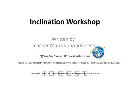 Inclination Workshop Written by Teacher Maria vonAnderseck Offered by Second 8 th Week ® Ministries God's Intelligent Design for Christ-Centered Spiritual.