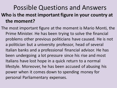 Who is the most important figure in your country at the moment? The most important figure at the moment is Mario Monti, the Prime Minister. He has been.