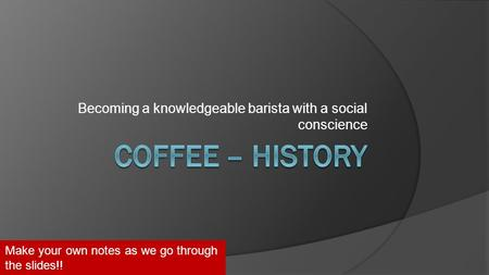 Becoming a knowledgeable barista with a social conscience Make your own notes as we go through the slides!!