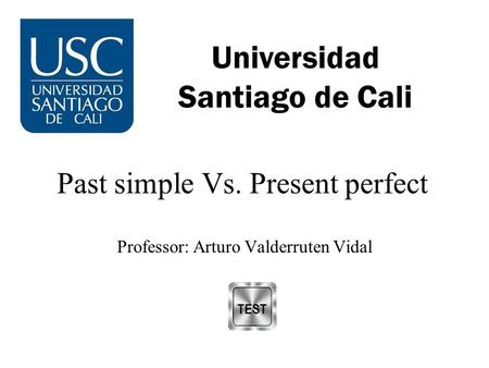 Universidad Santiago de Cali Past simple Vs. Present perfect Professor: Arturo Valderruten Vidal.