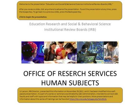 OFFICE OF RESERCH SERVICES HUMAN SUBJECTS Education Research and Social & Behavioral Science Institutional Review Boards (IRB) Welcome to the presentation.
