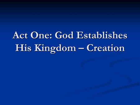 Act One: God Establishes His Kingdom – Creation. Introductory Remarks…  Genesis 1 is not first concerned about how God made the world  Genesis 1 shows.