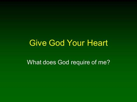 Give God Your Heart What does God require of me?.