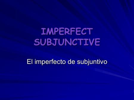 IMPERFECT SUBJUNCTIVE El imperfecto de subjuntivo.
