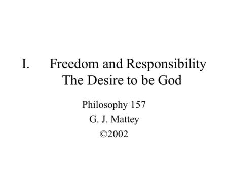 I.Freedom and Responsibility The Desire to be God Philosophy 157 G. J. Mattey ©2002.