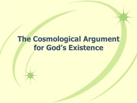 The Cosmological Argument for God's Existence. Argument's basic theme: Everything that exists must have a cause. The universe exists, therefore it must.