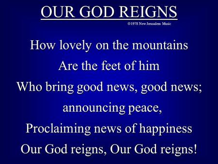 OUR GOD REIGNS  1978 New Jerusalem Music How lovely on the mountains Are the feet of him Who bring good news, good news; announcing peace, announcing.