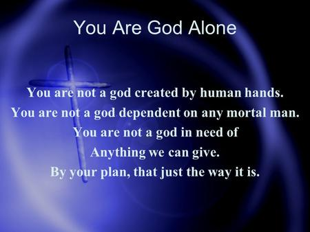You Are God Alone You are not a god created by human hands. You are not a god dependent on any mortal man. You are not a god in need of Anything we can.