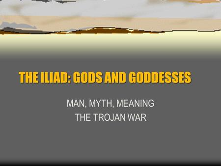 THE ILIAD: GODS AND GODDESSES MAN, MYTH, MEANING THE TROJAN WAR.